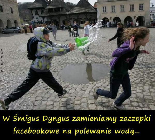 W Śmigus Dyngus zamieniamy zaczepki facebookowe na polewanie wodą... Tagi: dyngus, facebook, woda, fejs, zaczepki, polewanie, śmigusdyngus, śmingusdyngus.