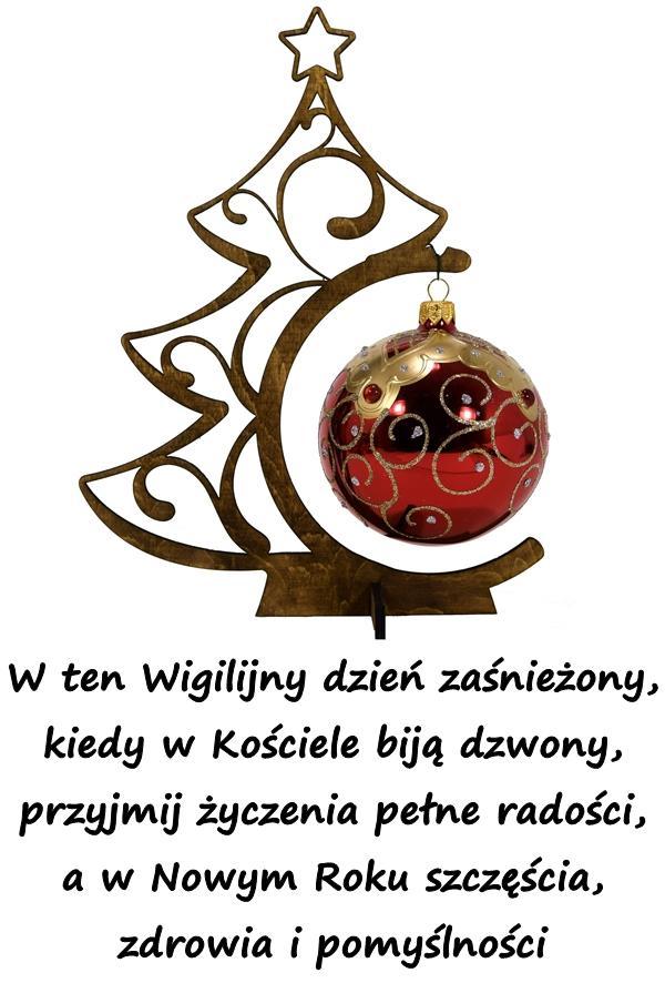 W ten Wigilijny dzień zaśnieżony, kiedy w Kościele biją dzwony, przyjmij życzenia pełne radości, a w Nowym Roku szczęścia, zdrowia i pomyślności