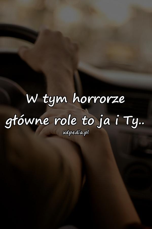 W tym horrorze główne role to ja i Ty..