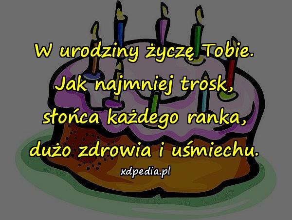 W urodziny życzę Tobie. Jak najmniej trosk, słońca każdego ranka, dużo zdrowia i uśmiechu.