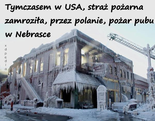 Tymczasem w USA, straż pożarna zamroziła, przez polanie, pożar pubu w Nebrasce