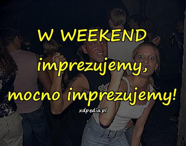 W WEEKEND imprezujemy, mocno imprezujemy!
