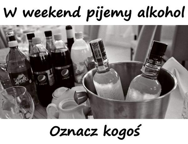 W weekend pijemy alkohol. Oznacz kogoś.