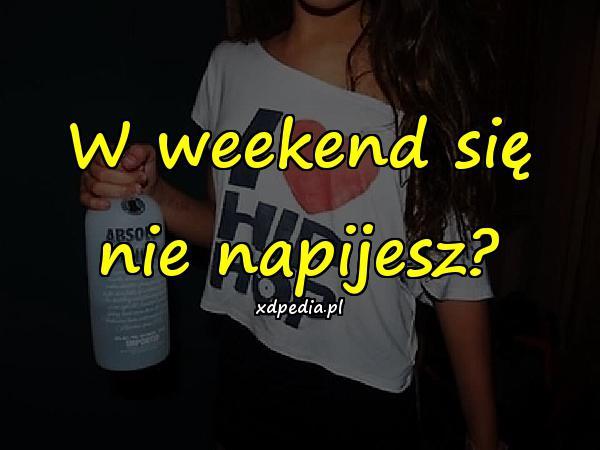 W weekend się nie napijesz?
