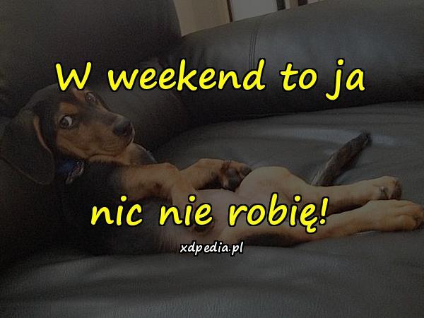 W weekend to ja nic nie robię!