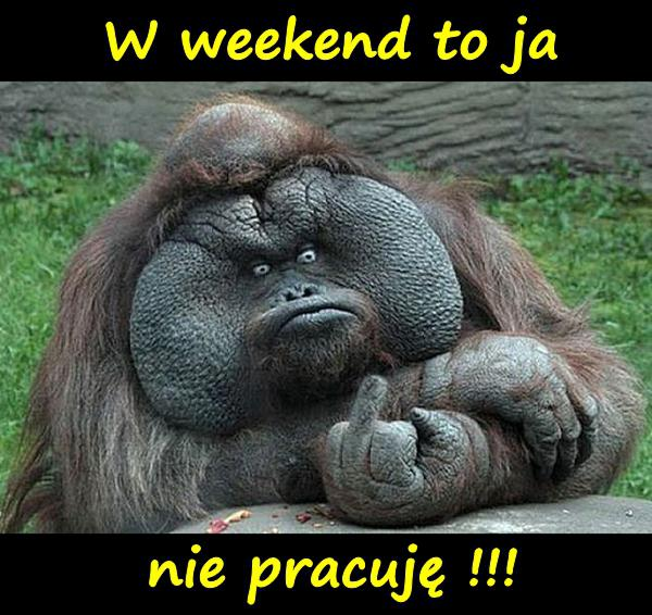 W weekend to ja nie pracuję !!!