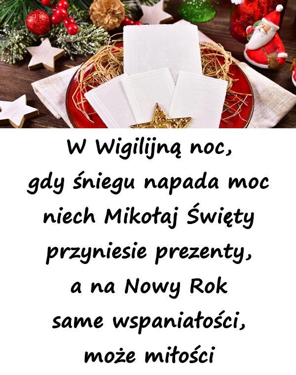 W Wigilijną noc, gdy śniegu napada moc niech Mikołaj Święty przyniesie prezenty, a na Nowy Rok same wspaniałości, może miłości