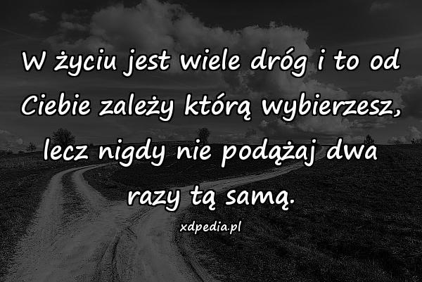 W życiu jest wiele dróg i to od Ciebie zależy którą wybierzesz, lecz nigdy nie podążaj dwa razy tą samą.
