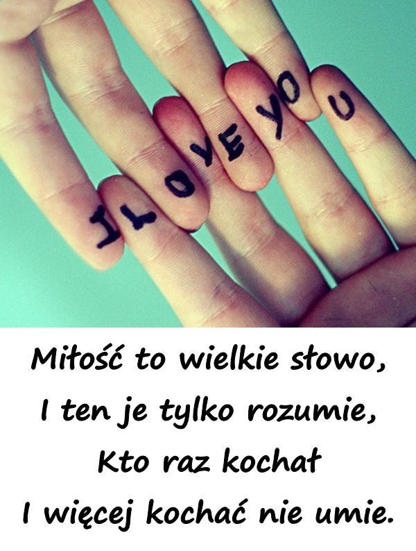 Miłość to wielkie słowo, I ten je tylko rozumie, Kto raz kochał I więcej kochać nie umie.