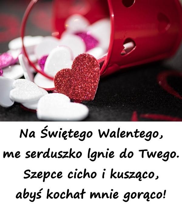 Na Świętego Walentego, me serduszko lgnie do Twego. Szepce cicho i kusząco, abyś kochał mnie gorąco!