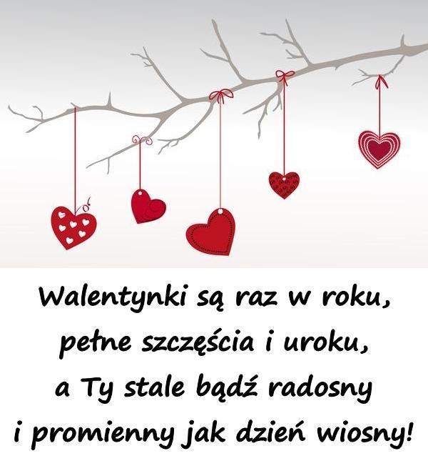 Walentynki są raz w roku, pełne szczęścia i uroku, a Ty stale bądź radosny i promienny jak dzień wiosny!