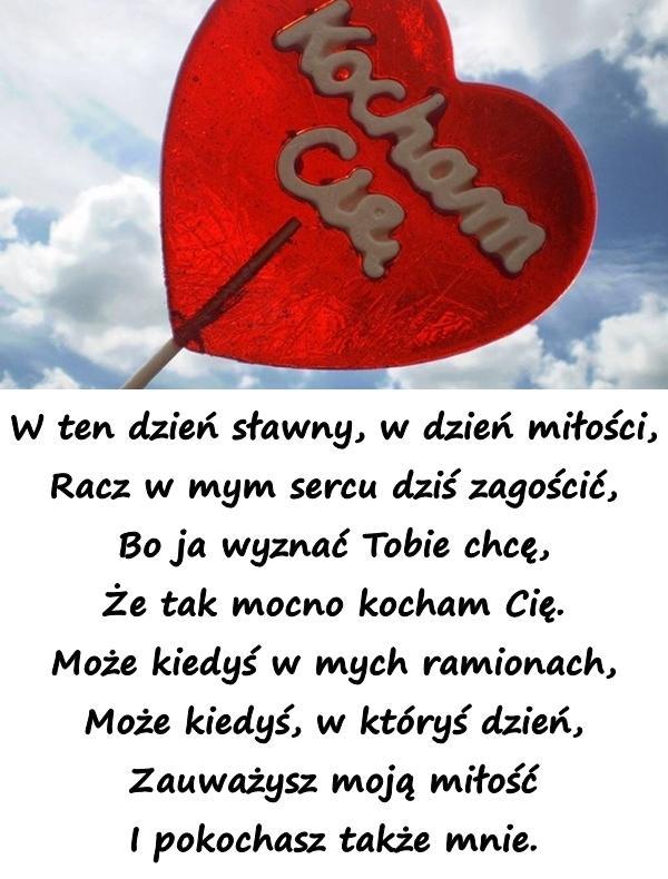 W ten dzień sławny, w dzień miłości, Racz w mym sercu dziś zagościć, Bo ja wyznać Tobie chcę, Że tak mocno kocham Cię. Może kiedyś w mych ramionach, Może kiedyś, w któryś dzień, Zauważysz moją miłość I pokochasz także mnie.