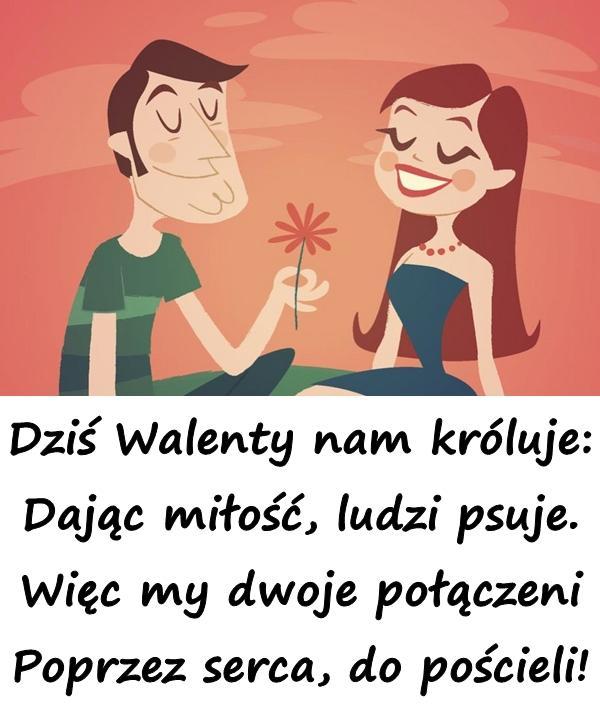 Dziś Walenty nam króluje: Dając miłość, ludzi psuje. Więc my dwoje połączeni Poprzez serca, do pościeli!