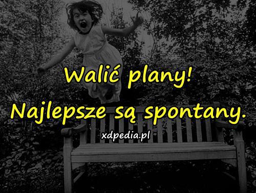 Walić plany! Najlepsze są spontany.