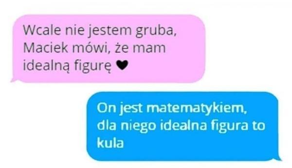 - Wcale nie jestem gruba, Maciek mówi, że mam idealną figurę - On jest matematykiem, dla niego idealna figura to kula
