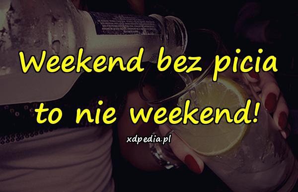 Weekend bez picia to nie weekend!