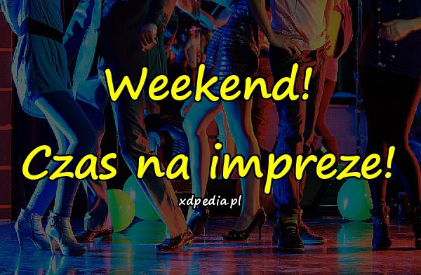 Weekend! Czas na impreze!