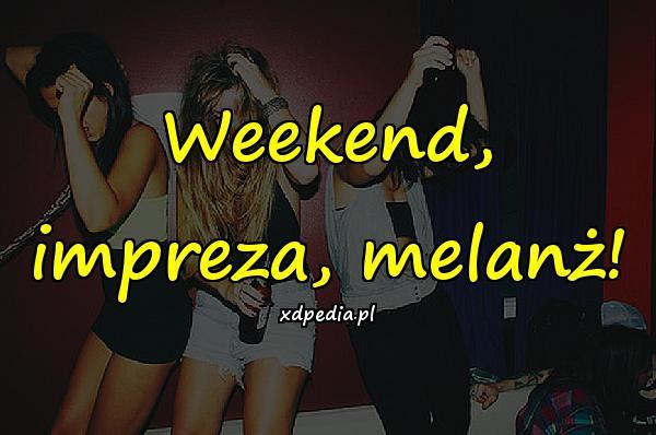 Weekend, impreza, melanż!