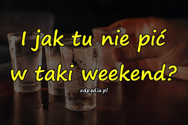 I jak tu nie pić w taki weekend?