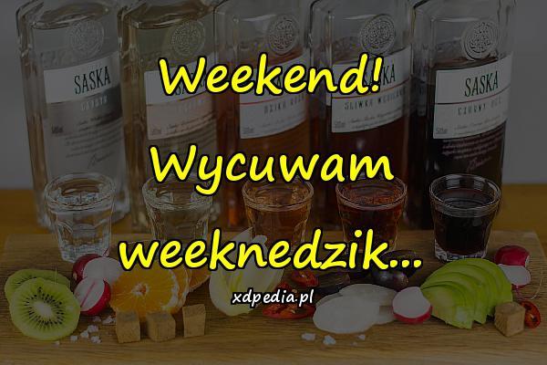 Weekend! Wycuwam weeknedzik...