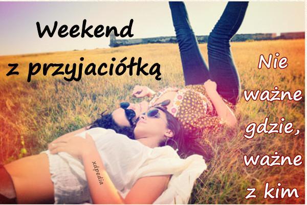 Weekend z przyjaciółką... Nie ważne gdzie, ważne z kim