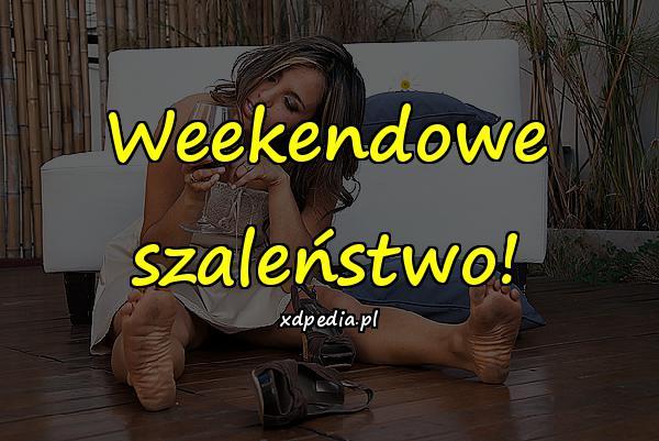 Weekendowe szaleństwo!