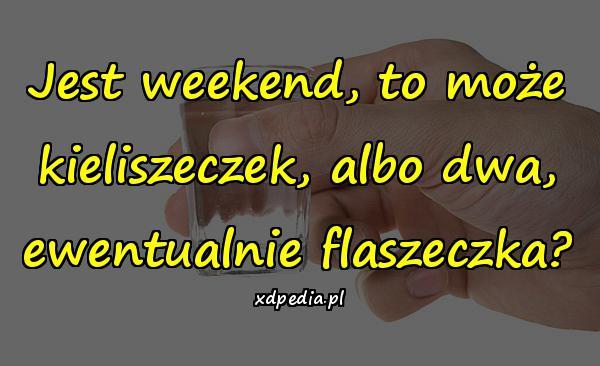 Jest weekend, to może kieliszeczek, albo dwa, ewentualnie flaszeczka?