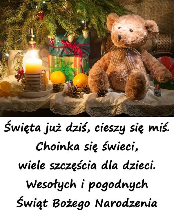 Święta już dziś, cieszy się miś. Choinka się świeci, wiele szczęścia dla dzieci. Wesołych i pogodnych Świąt Bożego Narodzenia