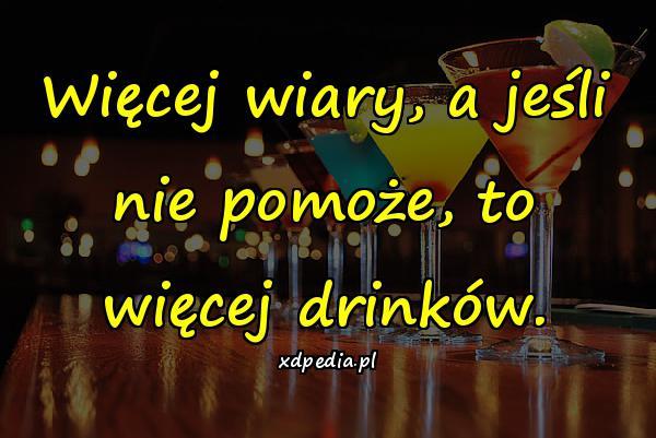 Więcej wiary, a jeśli nie pomoże, to więcej drinków.