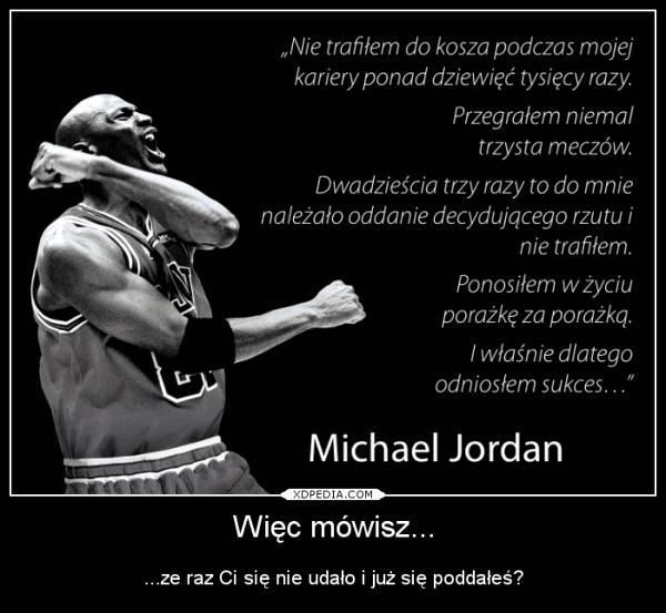 Więc mówisz... ...ze raz Ci się nie udało i już się poddałeś? Nie trafiłem do kosza podczas mojej kariery ponad dziewięć tysięcy razy. Przegrałem niemal trzysta meczów. Dwadzieścia trzy razy to do mnie należało oddanie decydującego rzutu i nie trafiłem. Ponosiłem w życiu porażkę za porażką. I właśnie dlatego odniosłem sukces... Michael Jordan