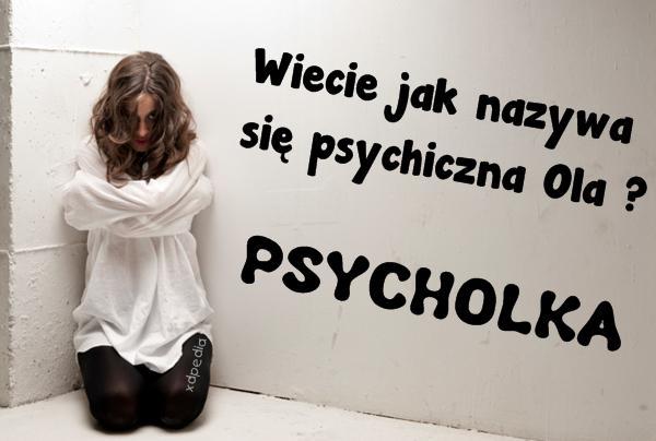 Wiecie jak nazywa się psychiczna Ola?