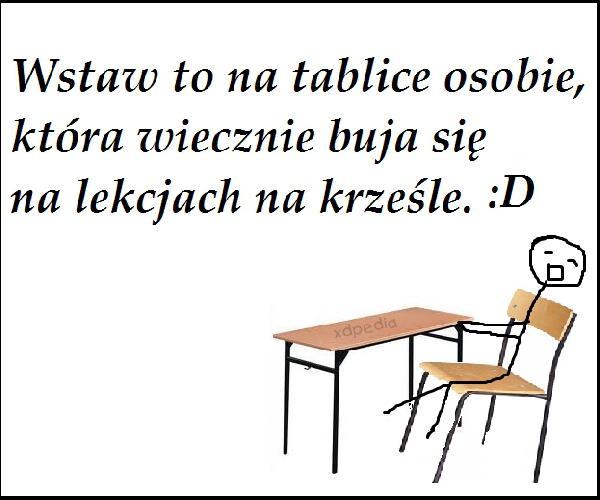 Wstaw to na tablicę osobie, która wiecznie buja się na lekcjach, na krześle. :D