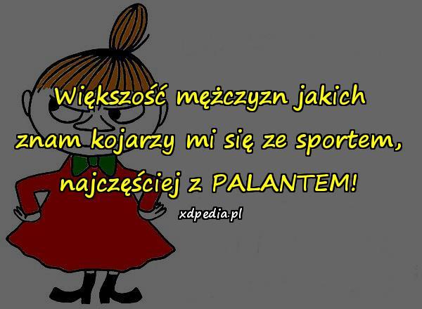 Większość mężczyzn jakich znam kojarzy mi się ze sportem, najczęściej z PALANTEM!