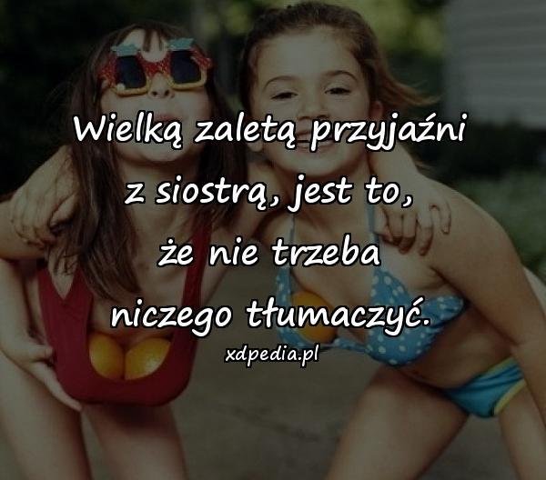 Wielką zaletą przyjaźni z siostrą, jest to, że nie trzeba niczego tłumaczyć.