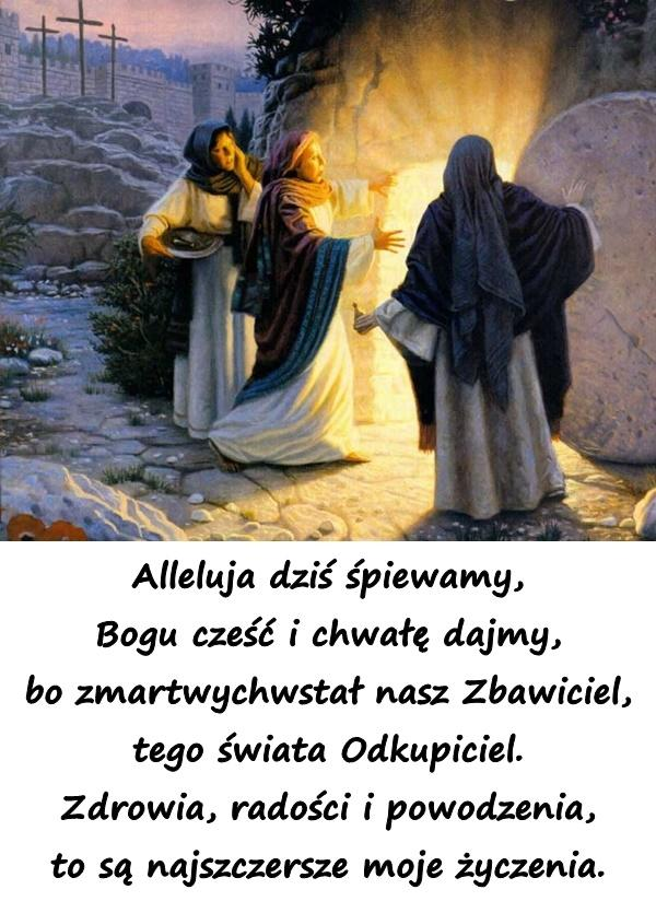Alleluja dziś śpiewamy, Bogu cześć i chwałę dajmy, bo zmartwychwstał nasz Zbawiciel, tego świata Odkupiciel. Zdrowia, radości i powodzenia, to są najszczersze moje życzenia.