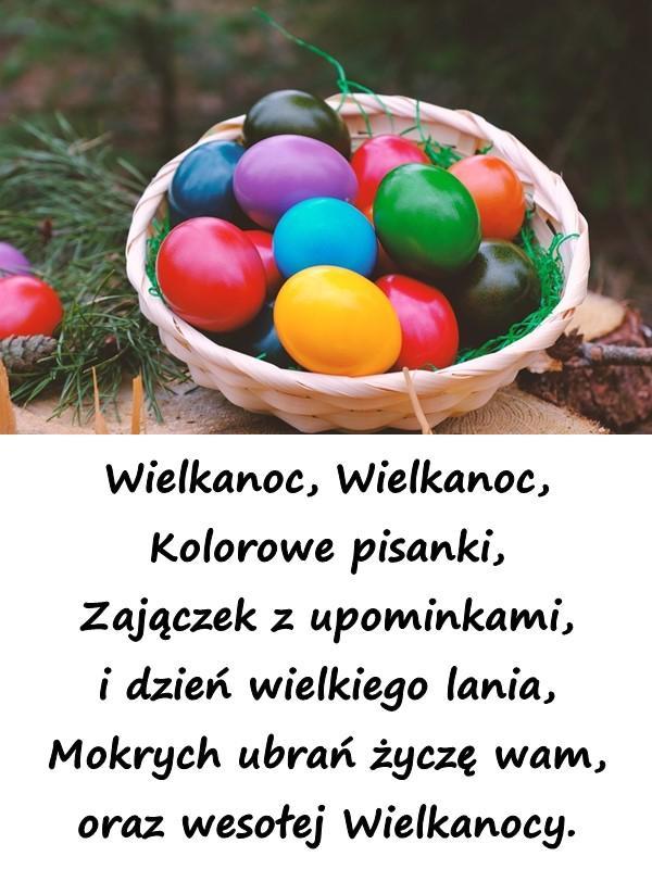 Wielkanoc, Wielkanoc, Kolorowe pisanki, Zajączek z upominkami, i dzień wielkiego lania, Mokrych ubrań życzę wam, oraz wesołej Wielkanocy.