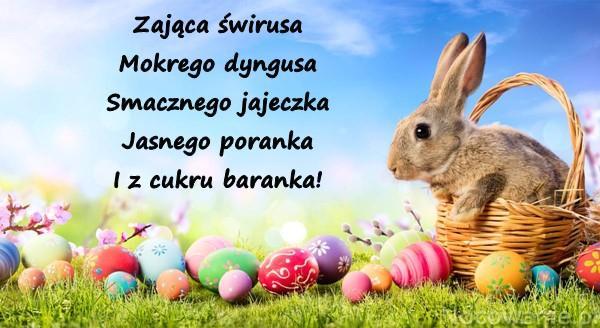 Zająca świrusa Mokrego dyngusa Smacznego jajeczka Jasnego poranka I z cukru baranka!