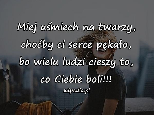 Miej uśmiech na twarzy, choćby ci serce pękało, bo wielu ludzi cieszy to, co Ciebie boli!!!