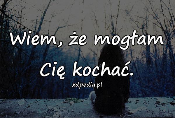 Wiem, że mogłam Cię kochać.