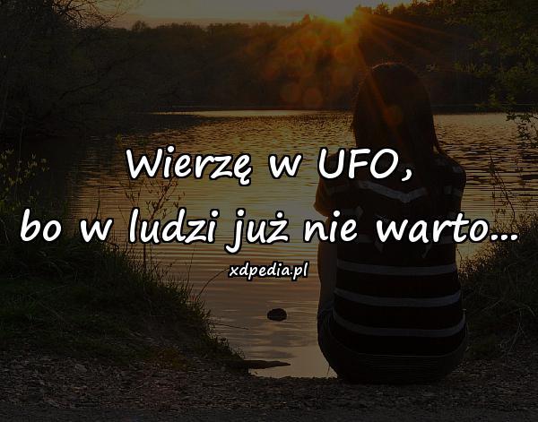 Wierzę w UFO, bo w ludzi już nie warto...