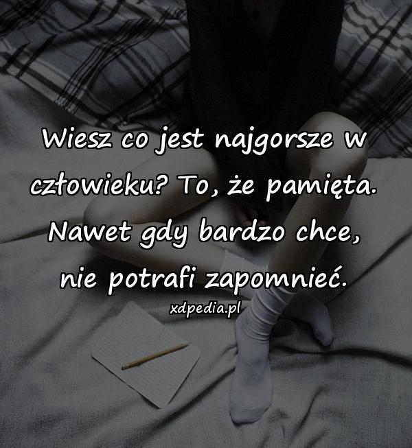 Wiesz co jest najgorsze w człowieku? To, że pamięta. Nawet gdy bardzo chce, nie potrafi zapomnieć.