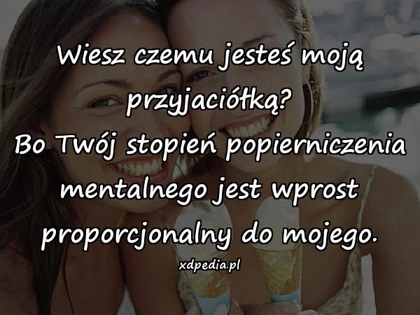 Wiesz czemu jesteś moją przyjaciółką? Bo Twój stopień popierniczenia mentalnego jest wprost proporcjonalny do mojego.