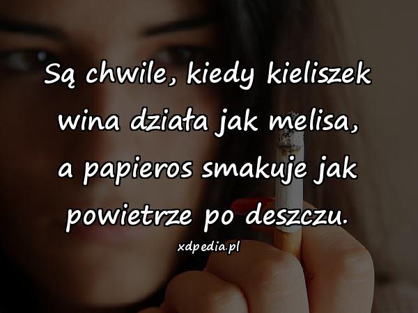 Są chwile, kiedy kieliszek wina działa jak melisa, a papieros smakuje jak powietrze po deszczu.