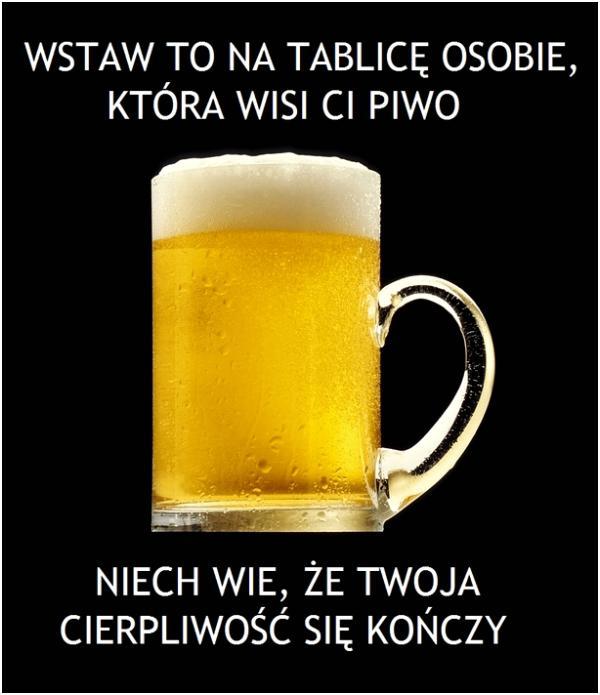 Wstaw to na tablicę osobie, która wisi Ci piwo niech wie, że Twoja cierpliwość się kończy