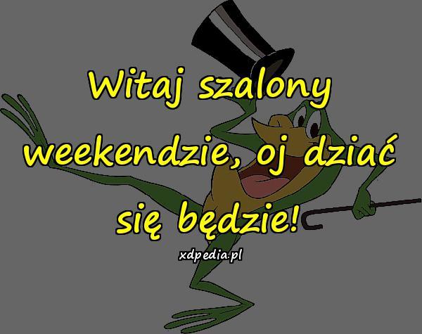 Witaj szalony weekendzie, oj dziać się będzie!