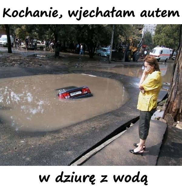 Kochanie, wjechałam autem w dziurę z wodą...