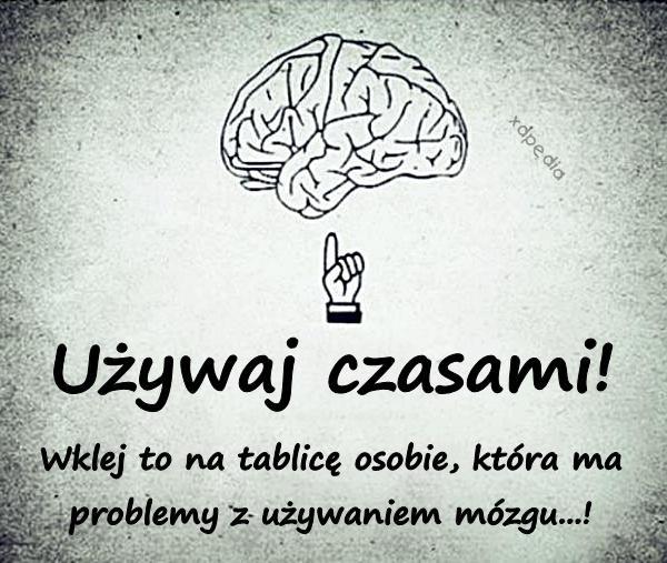 Wklej to na tablicę osobie, która ma problemy z używaniem mózgu...!
