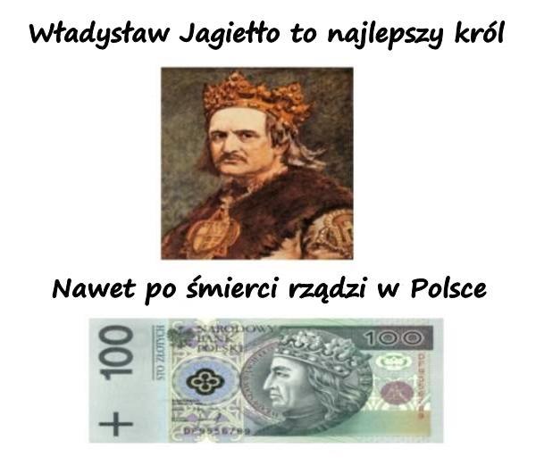 Władysław Jagiełło to najlepszy król. Nawet po śmierci rządzi w Polsce.