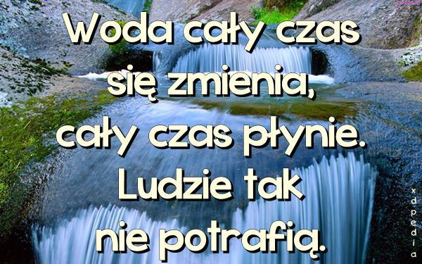 Woda cały czas się zmienia, cały czas płynie. Ludzie tak nie potrafią.