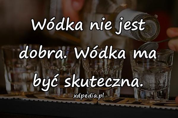 Wódka nie jest dobra. Wódka ma być skuteczna.